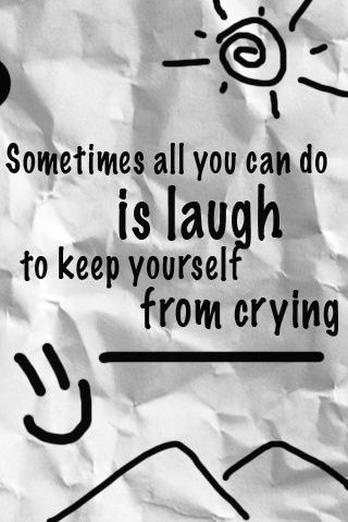 Sometimes All You Can Do Is Laugh To Keep Yourself From Crying ~ Laughter Quote