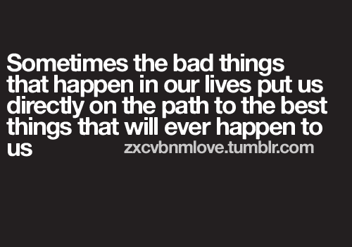 http://quotespictures.com/wp-content/uploads/2013/05/sometimes-the-bad-things-that-happen-in-our-lives-put-us-directly-on-the-path-to-the-best-things-that-will-ever-happen-to-us-love-quote.png