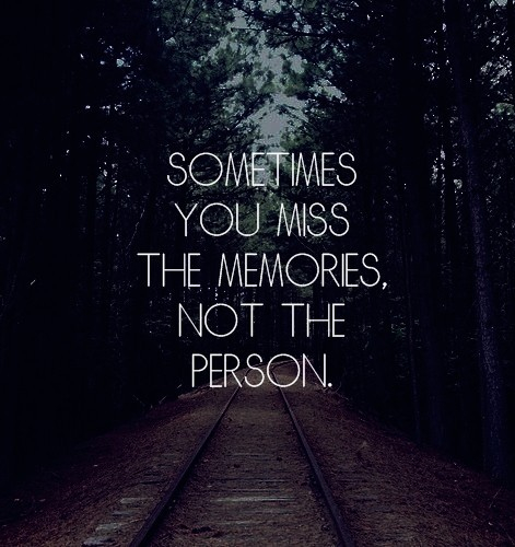 sometimes you miss the memoriesm not the person life quote