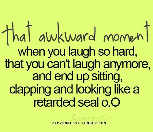 That Awkward Moment When You LAugh So Hard,that You CAn't Laugh Anymore,and End Up Sitting,Clapping and Looking Like a Retarded Seal o.O ~ Laughter Quote