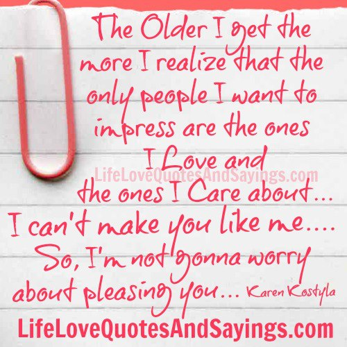 The Older I Get The More I Realize That The Only People I Want To Awesome Love Impress Quotes