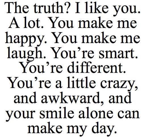 The Truth! I Like You. A Lot. You Make Me Happy. You Make Me Laugh. You're Smart. You're Different. You're a Little Crazy, and Awkward, and Your Smile Alone Can Make My Day ~ Life Quote