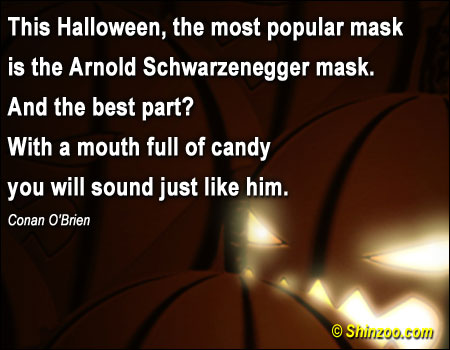 This Halloween, the most popular mask is the Arnold Schwarzenegger mask. And the best part  With a mouth full of candy you will sound just like him ~ Halloween Quote