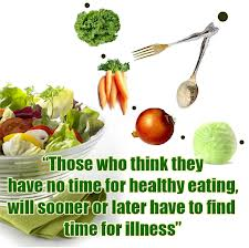 """""""Those Who think they have No Time For Healthy Eating,Will Sooner Later Have to Find Time For Illness"""" ~ Health Quote"""
