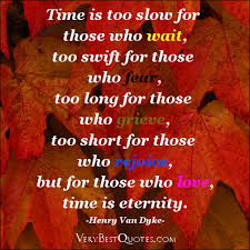 Time Is too Slow for those who wait,too Swift for those who Fear,too long for those who grieve,too short For Those Who Rejoice,But For Those Who Love,Time Is Eternity ~ Joy Quote