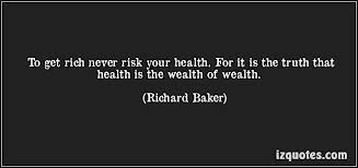 To Get Rich Never Risk Your Health For It Is The Truth that Health Is the Wealth of Wealth ~ Health Quote