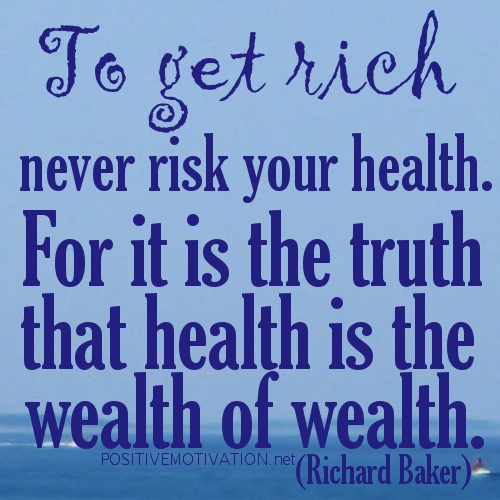 To Get Rich Never Risk Your Health.For It Is The Truth that Health Is The Wealth of Wealth ~ Health Quote