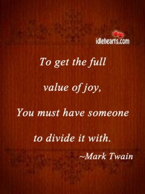 To Get the Full Value of Joy,You Must Have Someone to Divide It With ~ Joy Quote
