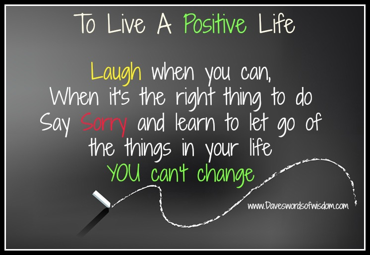 To live a positive life laugh when you can when it s the right