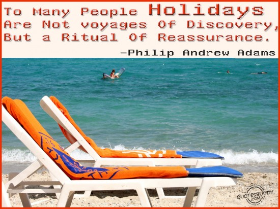 To many people holidays are not voyages of discovery, but a ritual of reassurance ~ Holiday Quote