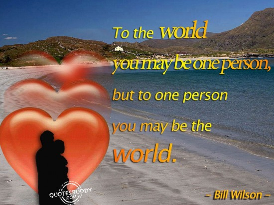 To The World You May be one Person, But To One Person You May Be The World ~ Love Quote