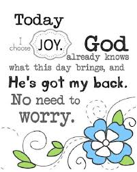 Today I Choose Joy.God Already Knows What This day Brings,and He's Got My Back.No Need to Worry ~ Joy Quote