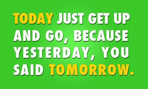 Today Just Get Up And Gobecause Yesterdayyou Said Tomorrow