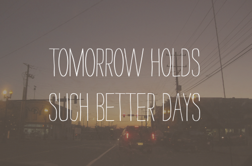Tomorrow Holds Such Better Days ~ Hope Quote
