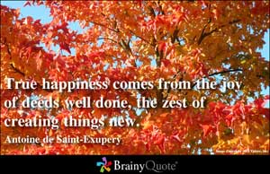 True Happiness Comes From The Joy of Deeds Well Done,The Zest of Creating Things New ~ Joy Quote