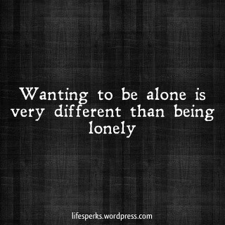 Wanting to be Alone Is Very Different Than Being Lonely ~ Loneliness Quote