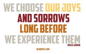 We Choose Our Joys And Sorrows Long Before We Experience Them ~ Joy Quote