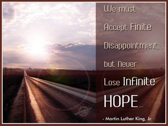 We must accept finite disappointment, but never lose infinite Hope ~ Hope Quote