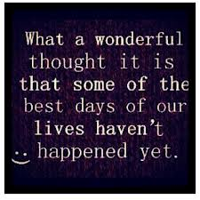 What a Wonderful Thought It Is that Some of the Best Days of Our Lives Haven't Happened Yet ~ Joy Quote