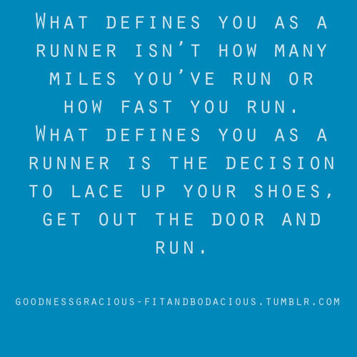 What Defines You As A Runner Isn't How Many Miles You've Run Or How Fast You Run.What Defines You As A Runner Is The Decision To Lace Up Your Shoes,get Out The Door And Run ~ Health Quote