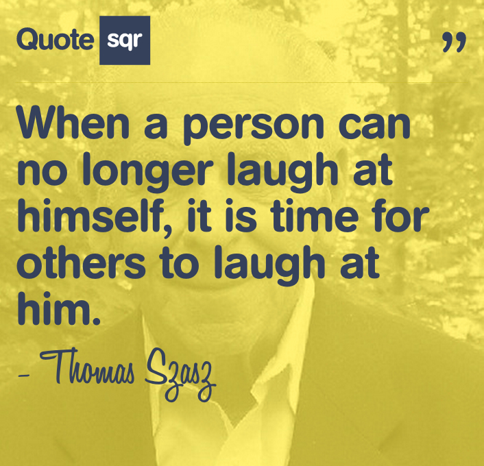 When A Person Can No Longer Laugh At Himself,Is Is Time For Others To Laugh At Him ~ Laughter Quote