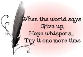 When the World Says Give Up. Hope Whispers Try It One More Time ~ Honesty Quote