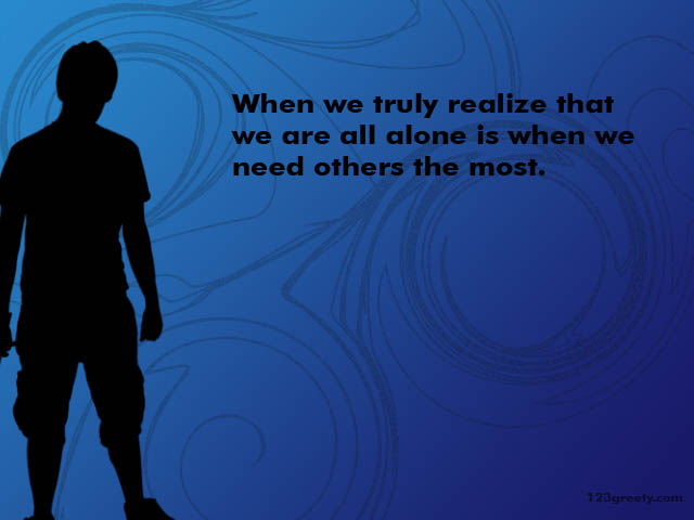 When We Truly Realize That We Are All Alone Is When We Need Others The Most ~ Loneliness Quote