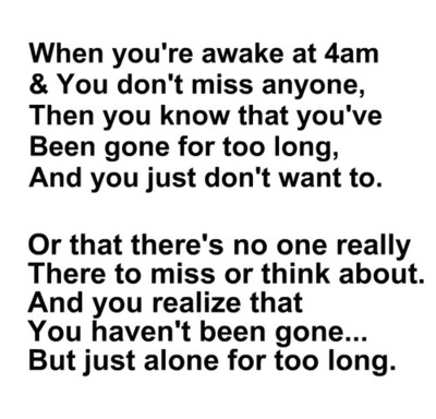 When You're Awake at 4am & You Don't Know That You've Been Gone For Too Long, And You Just Don't Want to ~ Loneliness Quote