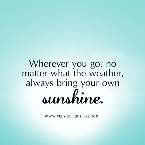 ... no matter what the weather, always bring your own sunshine ~ Happiness