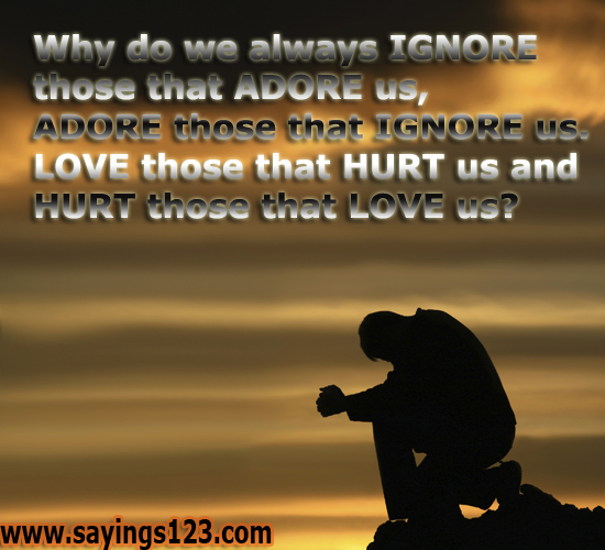 Why Do We Always Ignore Those That Adore Us, Adore Those That Ignore Us, Love Those That Hurt Us And Hurt Those That Love Us! ~ Loneliness Quote