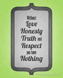 Without Love Honesty Truth and Respect You Have Nothing ~ Honesty Quote