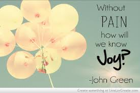 Without Pain How Will We Know Joy! ~ Joy Quote