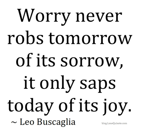 Worry Never Robs Tomorrow of Its Sorrow,It Only Saps Today of Its Joy ~ Joy Quote