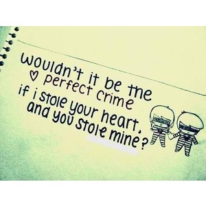 Wouldn't It Be The Perfect Crime If I Stole Your Heart, And You Stole Mine! ~ Love Quote
