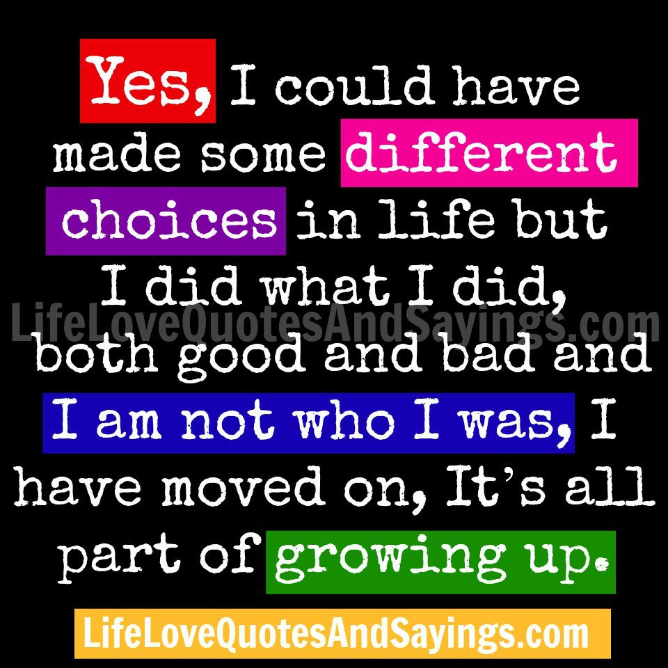 Yes, I Could Have Made Some Different Choices In Life But I Did What I Did, Both What I Did, Both Good And Bad And I Am Not Who I Was, I Have Moved On, It's All Part of Growung Up ~ Love Quote