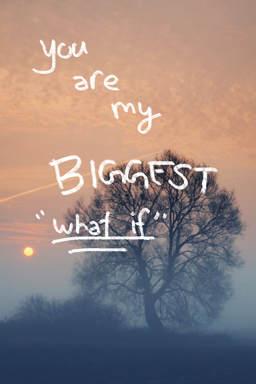 "You Are My Biggest ""What If"" ~ Love Quote"