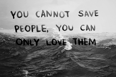 You Cannot Save People, You Can Only Love Them ~ Love Quote Love ...
