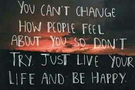 You Can't Change How People Feel About You So Don't Try,Just Live Your LIfe And Be Happy ~ Joy Quote