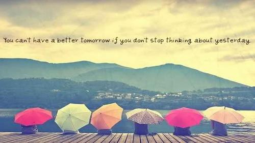 You Can't Have a Better Tomorrow If You don't Stop Thinking about Yesterday ~ Happiness Quote