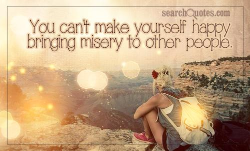 You Can't Make Yourself Happy Bringing Misery to Other People ~ Happiness Quote