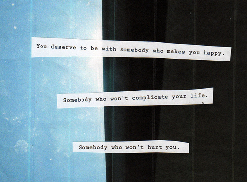 You Deserve to be With Somebody Who Makes You Happy ~ Happiness Quote