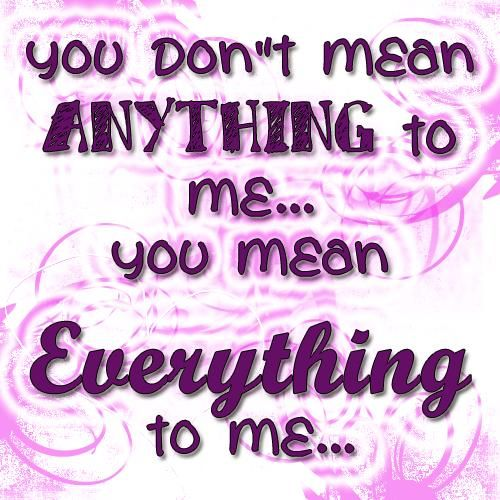 You Don't Mean Anything To Me, You Mean Everything To Me