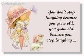 You Don't Stop Laughing Because You Grow Old,You Grow Old Because You Stop Laughing ~ Laughter Quote