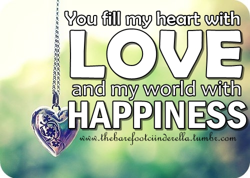You Fill My Heart With Love and My World with Happiness ~ Happiness Quote