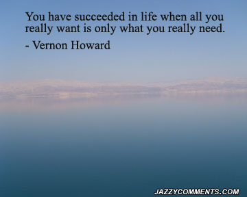 You Have Succeeded In Life When All You Really Want Is Only What You Really Need ~ Happiness Quote