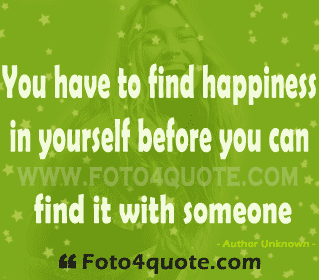 You Have to Find Happiness In Yourself before You Can Find It With Someone ~ Happiness Quote