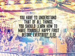You Have To Underst And That Of All Things.You Should Learn How To Make Yourself Happy First Before Everybody Else ~ Happiness Quote