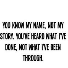 You Know My Name,Not My Story.You've Heard What I've Done,Not What I've Been Through ~ Happiness Quote