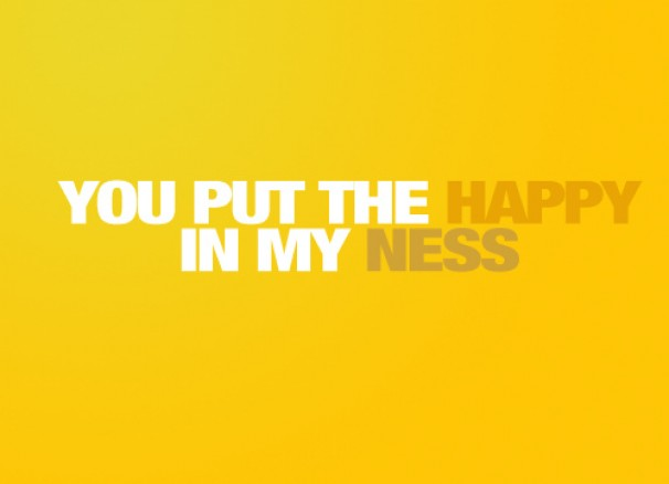 You Put The Happy In My Ness ~ Happiness Quote