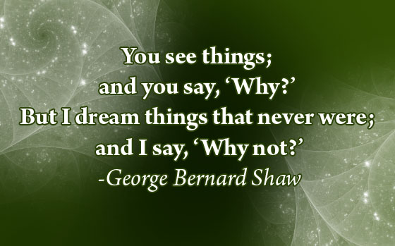 You See Things and You Say,'Why!' But I Dream things that Never Were and I say,'Why Not!' ~ Happiness Quote